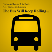 People will get off the bus. New People will get on. The bus will keep rolling.