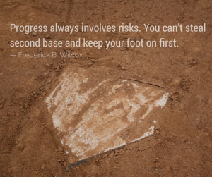 Dirt covered baseball home plate with a quote from Frederick B. Wilcox - Progress always involves risks. You can't steal second base and keep you foot on first.